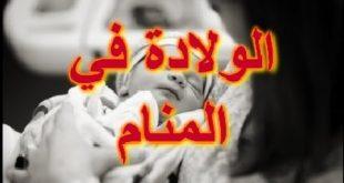 الولادة في المنام للمتزوجة , ما هو تفسير حلم الولاده فى النوم