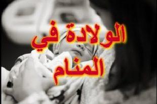 صورة الولادة في المنام للمتزوجة , ما هو تفسير حلم الولاده فى النوم