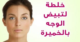 بالصور وصفة لتبييض الوجه , خلطات متميزه لتفتيح الوجه بسرعه 4255 3 310x165